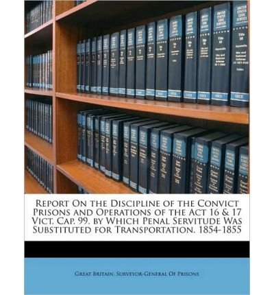 Report on the Discipline of the Convict Prisons and Operations of the ACT 16 & 17 Vict. Cap. 99. by Which Penal Servitude Was Substituted for Transportation. 1854-1855 (Paperback) - Common pdf epub