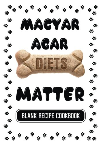 Magyar Agar Diets Matter: Raw Food Cookbook For Dogs, Blank Recipe Cookbook, 7 x 10, 100 Blank Recipe Pages (Wine Journal Northwest)