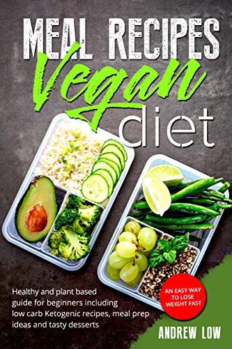 Meal Recipes for Vegan Diet: Healthy And Plant Based Guide For Beginners  Including Low Carb Ketogenic Recipes, Meal Prep Ideas And Tasty Desserts   An
