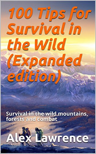 100 Tips for Survival in the Wild (Expanded edition): Survival in the wild mountains, forests and combat