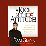 A Kick in the Attitude: Lessons to Re-Energize Your Attitude | Sam Glenn