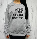 My Dog and I Talk Shit About You Sweatshirt