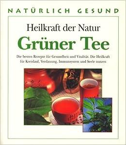 Heilkraft Der Natur Grüner Tee Die Besten Rezepte Für Gesundheit