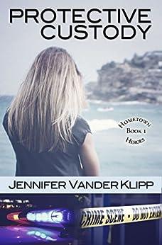 Protective Custody: Hometown Heroes: Book 1 by [Klipp, Jennifer Vander]