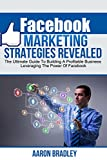 Facebook Marketing Strategies Revealed: The Ultimate Guide To Building A Profitable Business Leveraging The Power Of Facebook (Facebook marketing, facebook ... facebook for business, social media)