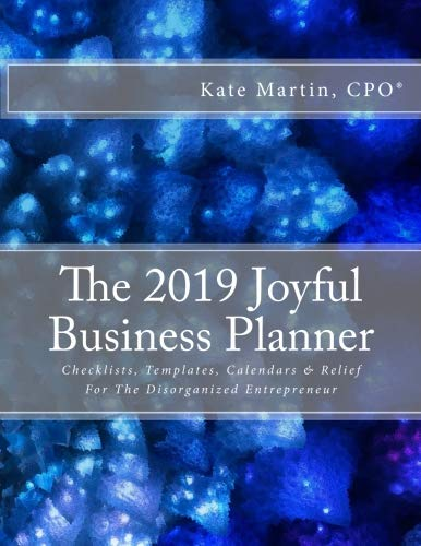 The 2019 Joyful Business Planner: Checklists, Templates, Calendars & Relief For The Disorganized Entrepreneur