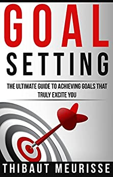 Goal Setting: The Ultimate Guide To Achieving Goals That Truly Excite You (Free Workbook Included) by [Meurisse, Thibaut]