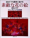 初めてでも簡単に描ける素敵な花の絵―堀井かずえファンタジック水彩画