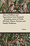 Tales of Folklore and Superstition from Denmark - Including stories of Trolls, Elf-Folk, Ghosts, Treasure and Family Traditions