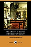 The Advance of Science in the Last Half-Century, Thomas Henry Huxley, 1406589411