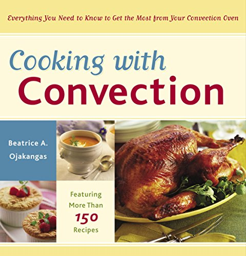 Cooking with Convection: Everything You Need to Know to Get the Most from Your Convection Oven : A Cookbook