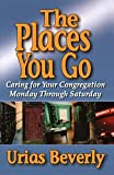 img - for The Places You Go: Caring for Your Congregation Monday through Saturday by Urias Beverly (2004-01-01) book / textbook / text book