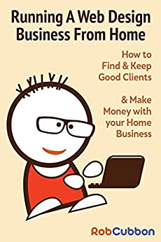 running a web design business from home how to find and keep good clients and - Web Design From Home