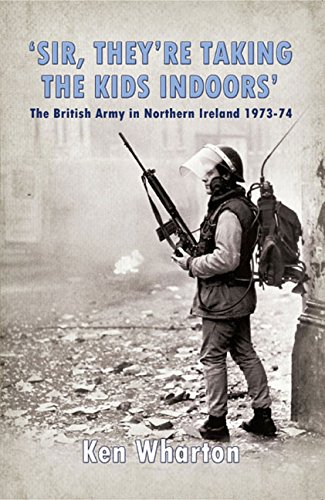 Download 'Sir, They're Taking the Kids Indoors': The British Army in Northern Ireland 1973-74 pdf epub