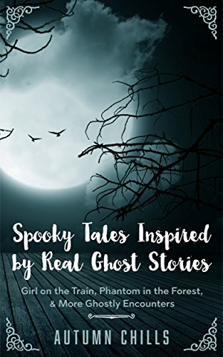 Spooky Tales Inspired by Real Ghost Stories: Girl on the Train, Phantom in the Forest, More Ghostly Encounters (Spooky Stories Series Book 1)