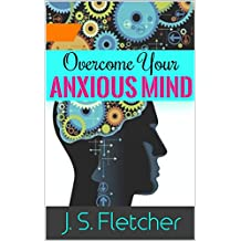 OVERCOME YOUR ANXIOUS MIND: Anxiety Panic Disorder: An influential, self-help guidebook for powerful ways to beat depression, anxiety and panic. Stress management for a quieter mind and a calmer You.