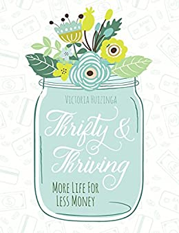 Thrifty and Thriving: More Life for Less Money by [Huizinga, Victoria]