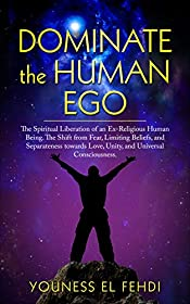 DOMINATE THE HUMAN EGO: The Spiritual Liberation of an Ex-Religious Human Being. The Shift from Fear, Limiting Beliefs, and Separateness towards Love, Unity, and Universal Consciousness.