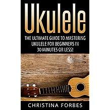 Ukulele: The Ultimate Guide to Mastering Ukulele for Beginners in 30 Minutes or Less! (Ukulele - Learn to Play Ukulele - Ukulele Songbook - Ukulele Chords - Ukulele for Beginners - Ukulele Songs)