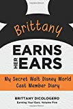 Brittany Earns Her Ears: My Secret Walt Disney World Cast Member Diary (Earning Your Ears) (Volume 5)