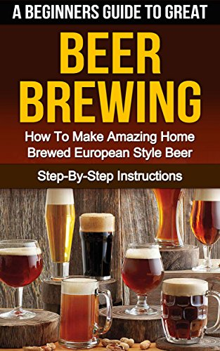 BEER: A Beginner's Guide to Great BEER BREWING: How To Make Amazing Home Brewed European Style Beer: Step-By-Step Instructions (Beer, Beer Making, Beer Tasting, Beer Brewing, How To Make Beer Book 1) by Steven E Dunlop, Barry W Gleason