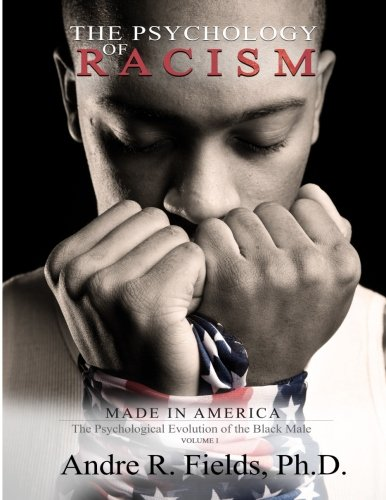 The Psychology of Racism: Made in America: The Psychological Evolution of the Black Male (Volume 1)