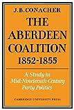 The Aberdeen Coalition 1852-1855, Conacher, J. B., 0521047110