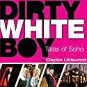 Dirty White Boy: Tales of Soho Audiobook by Clayton Littlewood Narrated by Bruce Donnelly