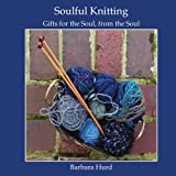 Soulful Knitting: Gifts for the Soul, from the Soul
