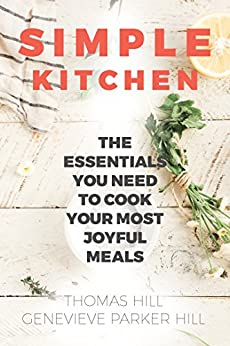 Simple Kitchen: The Essentials You Need to Cook Your Most Joyful Meals by [Hill, Genevieve Parker, Hill, Thomas]