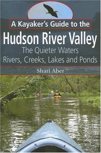 A Kayaker's Guide to the Hudson River Valley: The Quieter Waters--Rivers, Creeks, Lakes and Ponds
