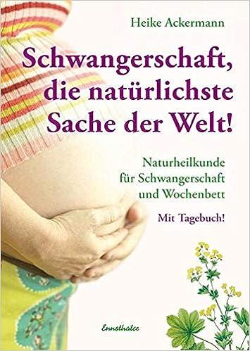 Schwangerschaft Die Naturlichste Sache Der Welt Naturheilkunde Fur Schwangerschaft Und Wochenbett Mit Tagebuch Amazon De Ackermann Heike Bucher