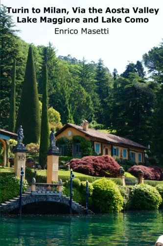 Turin to Milan, via the Aosta Valley, Lake Maggiore and Lake Como (Weeklong car trips in Italy) (Volume 28)