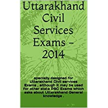 Uttarakhand Civil Services Exams -2014: specially designed for Uttarakhand Civil services Exams , although it may be used for other state PSC Exams which asks about Uttarakhand General knowledge .
