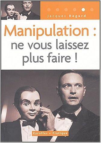 Manipulation - Ne vous laissez plus faire - Jacques Regard
