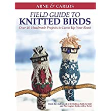 Arne & Carlos' Field Guide to Knitted Birds: Over 40 Handmade Projects to Liven Up Your Roost