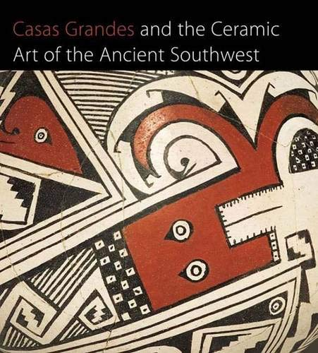 Casas Grandes and the Ceramic Art of the Ancient Southwest (Published in Association with The Art Institute of Chicago)