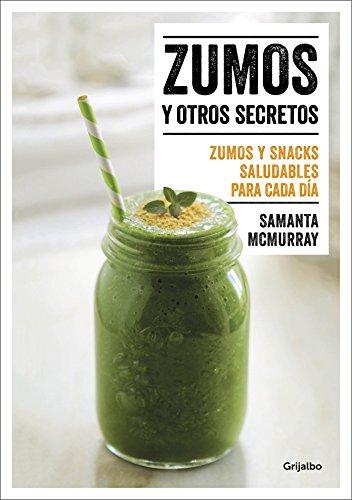 Zumos y otros secretos / Juices and Other Secrets. Everyday Healthy Juices and S nacks: Zumos y snacks saludables para cada dia (Spanish Edition) by Samanta Mcmurray