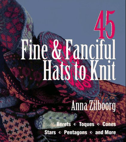 45 Fine & Fanciful Hats to Knit: Berets, Toques, Cones, Stars, Pentagons, and More