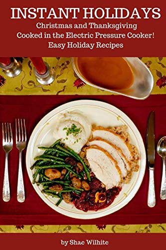 Instant Holidays: Christmas and Thanksgiving Cooked in the Electric Pressure Cooker - Easy Holiday Recipes for the Instant Pot by Shae Wilhite