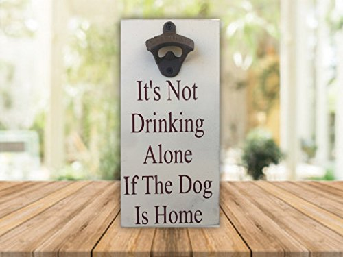 Its Not Drinking Along If The Dog Is Home   6 X12  Bottle Opener