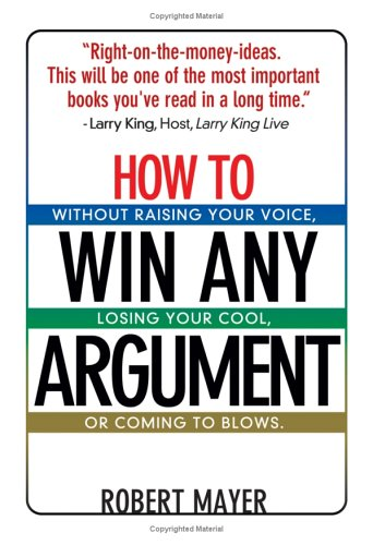 Download How To Win Any Argument: Without Raising Your Voice, Losing Your Cool, Or Coming To Blows pdf