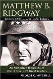 Matthew B. Ridgway: Soldier, Statesman, Scholar, Citizen