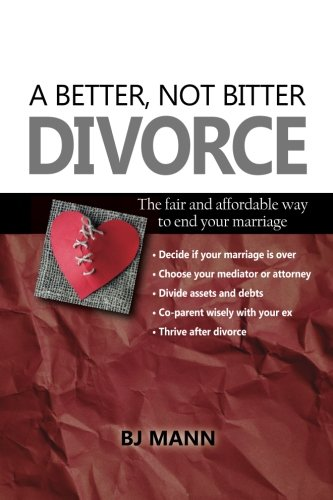 A Better, Not Bitter Divorce: The Fair and Affordable Way to End Your Marriage