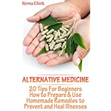 Alternative Medicine: 20 Tips For Beginners How to Prepare & Use Homemade Remedies to Prevent and Heal Illnesses