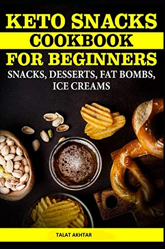 KETO SNACKS COOKBOOK FOR BEGINNERS SNACKS, DESSERTS, FAT BOMBS, ICE CREAMS by TALAT AKHTAR