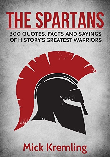 The Spartans: 300 Quotes, Facts and Sayings of History's Greatest Warriors. (Best quotes, 300 Spartans, Military quotes) -