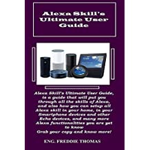 Alexa Skill?s Ultimate User Guide:  Alexa Skill's Ultimate User Guide, is a guide that will put you through all the skills of Alexa, and also how you can ... all Alexa skill in your home, in your Sm