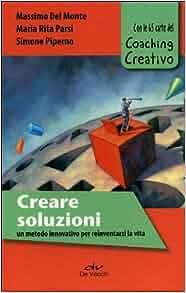Creare soluzioni. Un metodo innovativo per reinventarsi la vita. Con