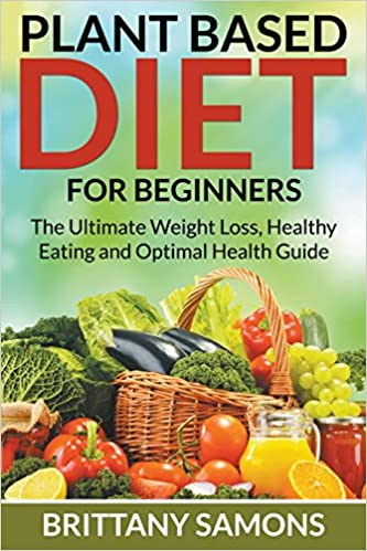 Plant based diet for beginners the ultimate weight loss healthy plant based diet for beginners the ultimate weight loss healthy eating and optimal health guide brittany samons 9781681274621 amazon books ccuart Choice Image